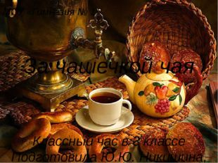 За чашечкой чая Классный час в 3 классе Подготовила Ю.Ю. Никишина, учитель на
