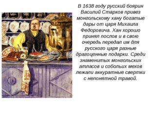 В 1638 году русский боярин Василий Старков привез монгольскому хану богатые д