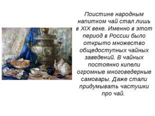 Поистине народным напитком чай стал лишь в XIX веке. Именно в этот период в Р