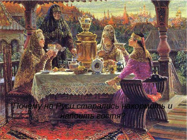Почему на Руси старались накормить и напоить гостя?