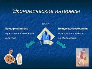 Экономические интересы БАНК Предприниматель : -нуждается в денежном капитале.