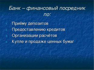 Банк – финансовый посредник по: Приёму депозитов Предоставлению кредитов Орга