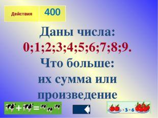 Даны числа: 0;1;2;3;4;5;6;7;8;9. Что больше: их сумма или произведение Действ