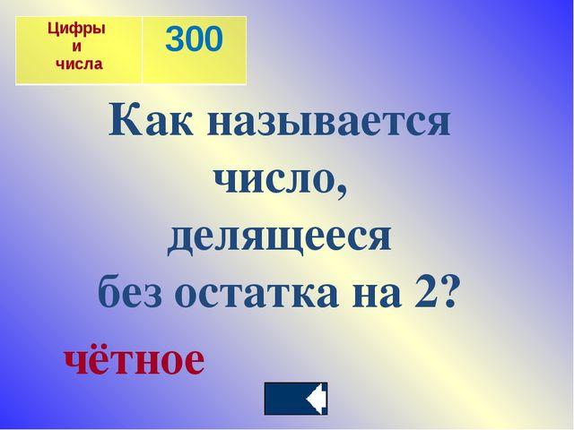 Как называется число, делящееся без остатка на 2? чётное Цифры и числа300