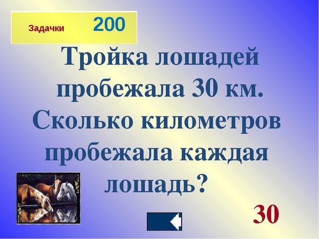 Тройка лошадей пробежала 30 км. Сколько километров пробежала каждая лошадь? 3...