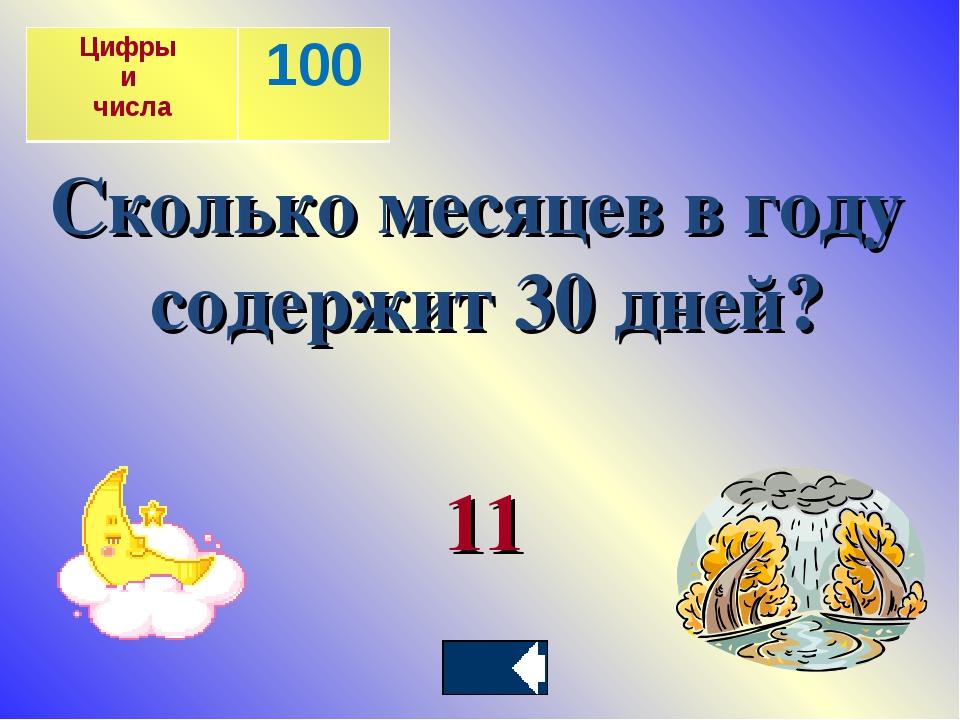 Сколько месяцев в году содержит 30 дней? 11 Цифры и числа100