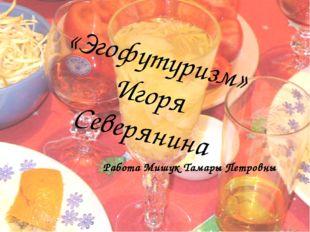 Работа Мишук Тамары Петровны «Эгофутуризм» Игоря Северянина