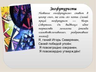 Эгофутуристы Название «эгофутуризм» ставит в центр «эго», то есть «я» поэта.