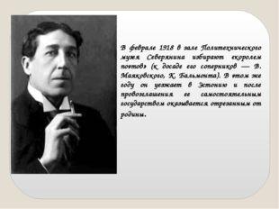 В феврале 1918 в зале Политехнического музея Северянина избирают «королем поэ