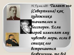 "Н.Гумилёв: ""Талант его (Северянина) как художника значителен и бесспорен. Есл"