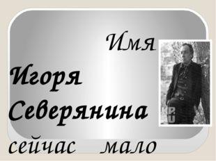 Имя Игоря Северянина сейчас мало кому известно. Это не удивительно по многи
