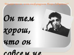 Так кто же он, поэт-эгофутурист Игорь Северянин?  Он тем хорош, что он совсе