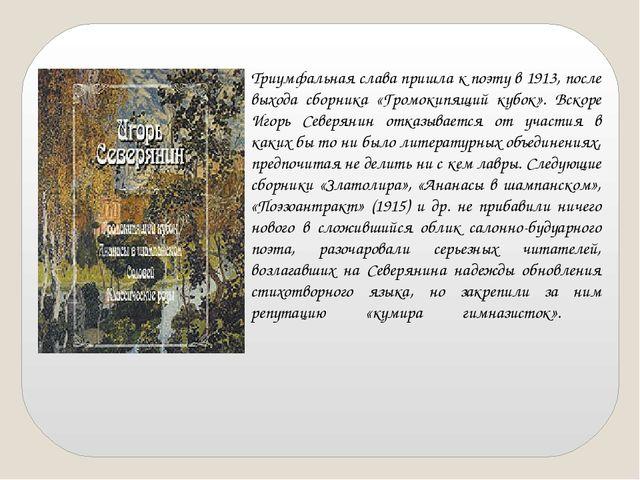 Триумфальная слава пришла к поэту в 1913, после выхода сборника «Громокипящи...