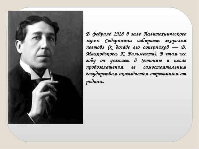 В феврале 1918 в зале Политехнического музея Северянина избирают «королем поэ...