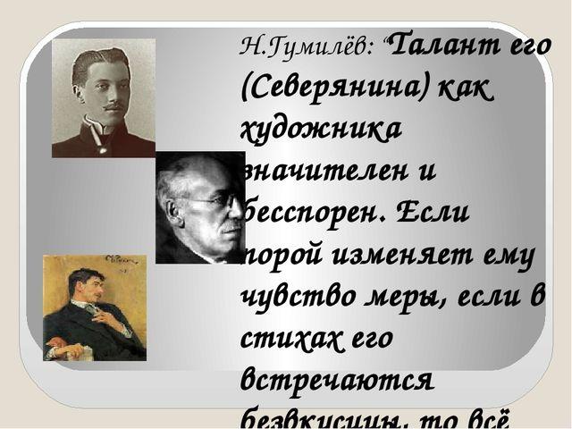 "Н.Гумилёв: ""Талант его (Северянина) как художника значителен и бесспорен. Есл..."