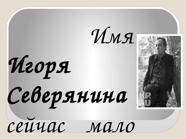 Имя Игоря Северянина сейчас мало кому известно. Это не удивительно по многи...
