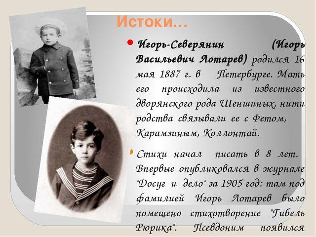 Истоки… Игорь-Северянин (Игорь Васильевич Лотарев) родился 16 мая 1887 г. в П...