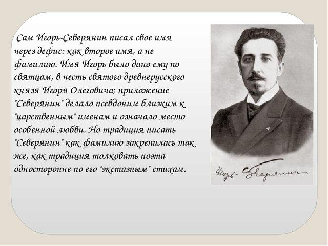 Сам Игорь-Северянин писал свое имя через дефис: как второе имя, а не фамилию...