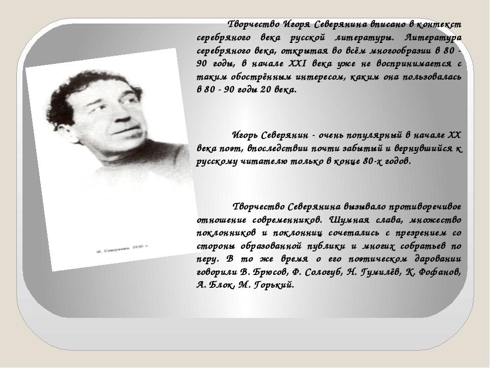 Творчество Игоря Северянина вписано в контекст серебряного века русской лите...