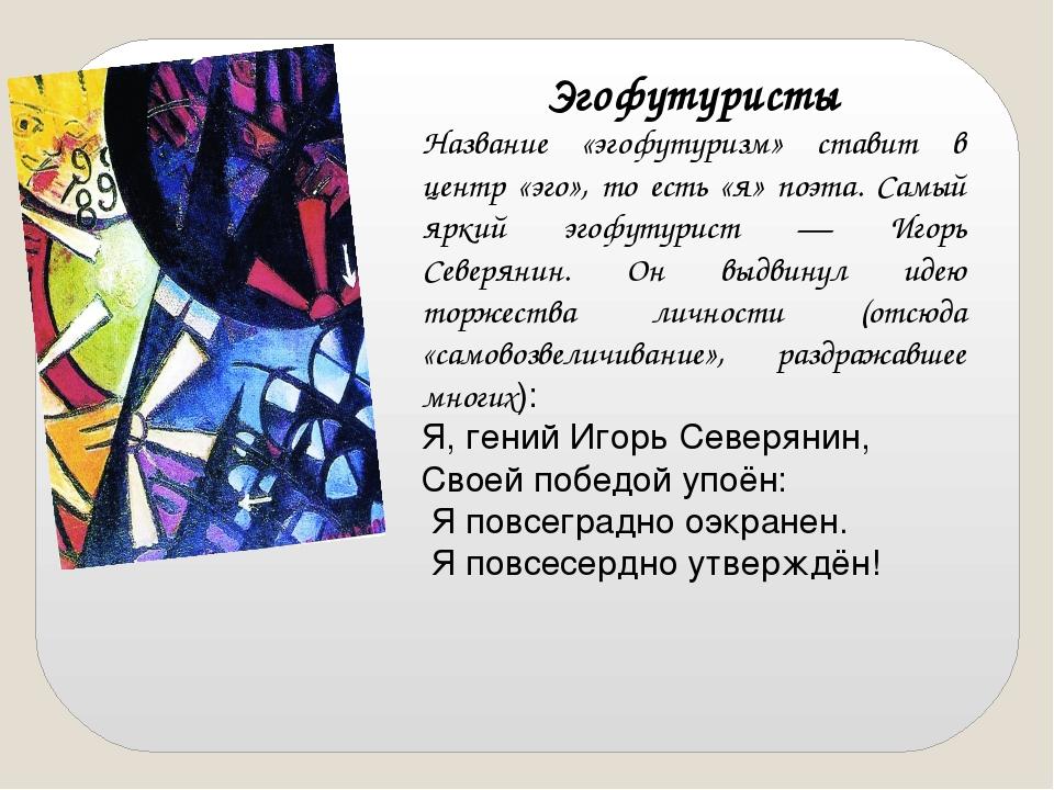 Эгофутуристы Название «эгофутуризм» ставит в центр «эго», то есть «я» поэта....