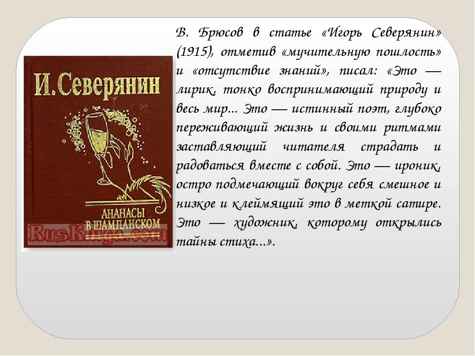 В. Брюсов в статье «Игорь Северянин» (1915), отметив «мучительную пошлость» и...