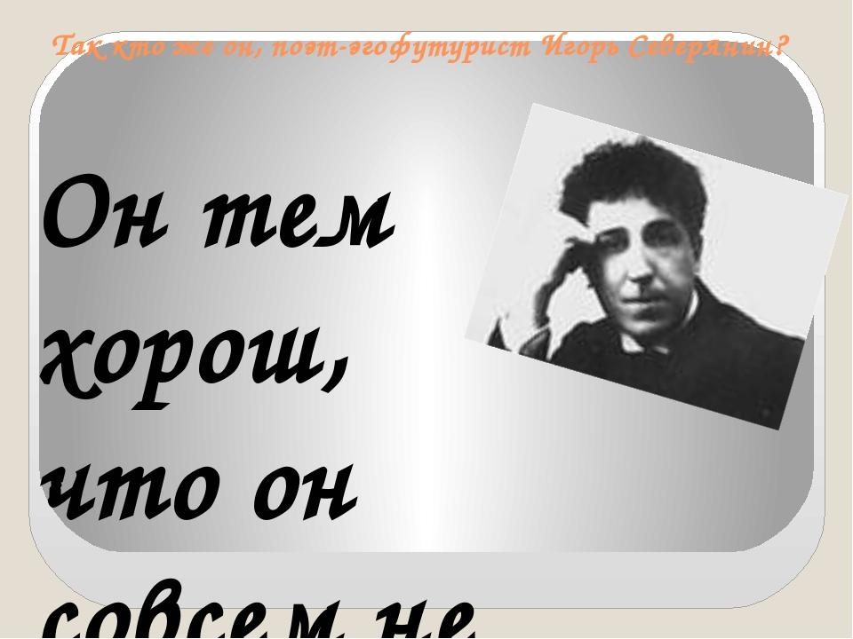 Так кто же он, поэт-эгофутурист Игорь Северянин?  Он тем хорош, что он совсе...