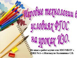 Из опыта работы учителя ИЗО МБОУ « СОШ № 1» г.Исилькуля Калишенко С.В.
