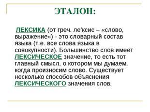 ЭТАЛОН: ЛЕКСИКА (от греч. ле'ксис – «слово, выражение») - это словарный соста