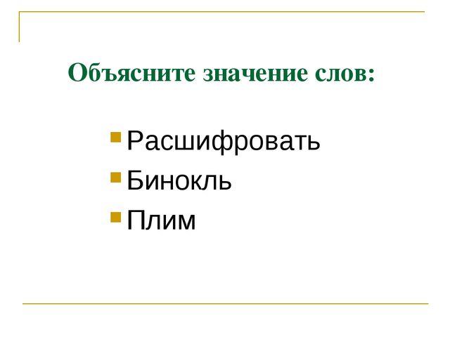 Объясните значение слов: Расшифровать Бинокль Плим