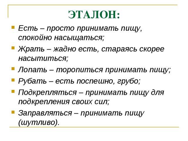 ЭТАЛОН: Есть – просто принимать пищу, спокойно насыщаться; Жрать – жадно есть...