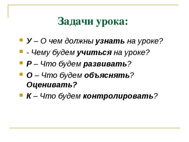 Задачи урока: У – О чем должны узнать на уроке? - Чему будем учиться на уроке...