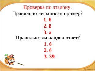 * * Проверка по эталону. Правильно ли записан пример? 1. б 2. б 3. а Правильн
