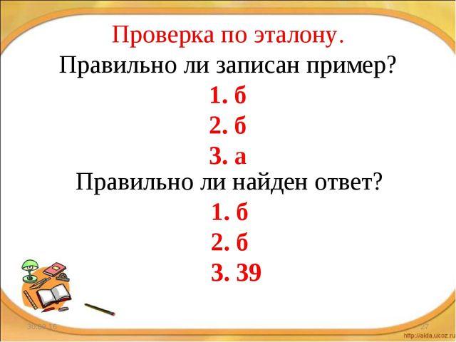 * * Проверка по эталону. Правильно ли записан пример? 1. б 2. б 3. а Правильн...