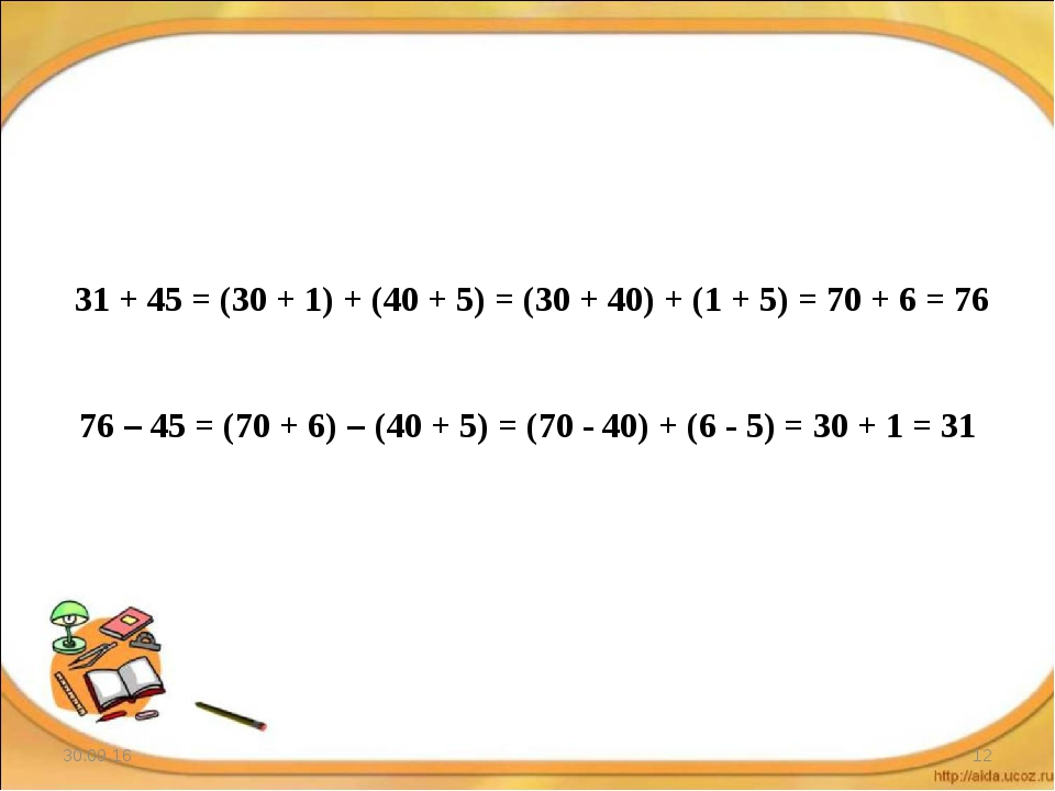 * * 31 + 45 = (30 + 1) + (40 + 5) = (30 + 40) + (1 + 5) = 70 + 6 = 76 76 – 45...