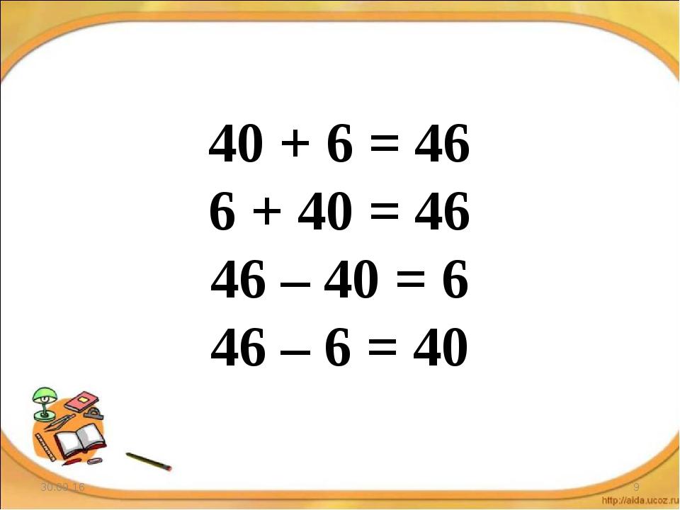 * * 40 + 6 = 46 6 + 40 = 46 46 – 40 = 6 46 – 6 = 40