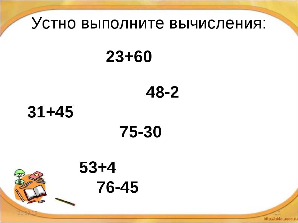 * * 23+60 48-2 31+45 75-30 53+4 76-45 Устно выполните вычисления: