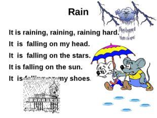 Rain It is raining, raining, raining hard. It is falling on my head. It is fa
