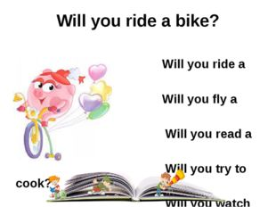 Will you ride a bike? Will you ride a bike? Will you fly a kite? Will you rea