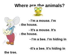 Where are the animals? - I'm a mouse. I'm running in the house. - It's a mou