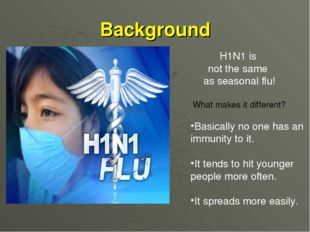 H1N1 is not the same as seasonal flu! What makes it different? Basically no o