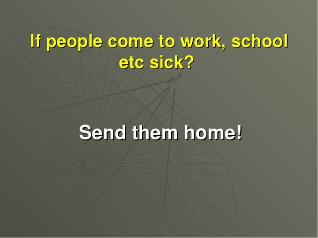 If people come to work, school etc sick? Send them home!