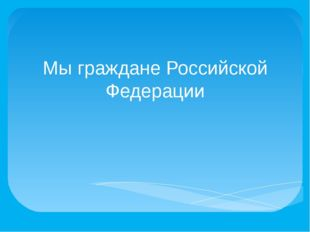 Мы граждане Российской Федерации