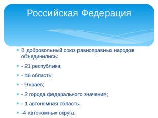 В добровольный союз равноправных народов объединились: - 21 республика; - 46