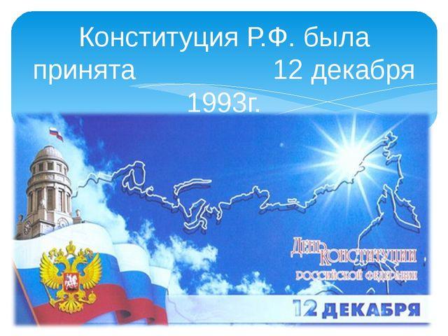 Конституция Р.Ф. была принята 12 декабря 1993г.