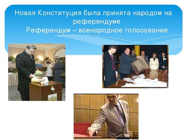Новая Конституция была принята народом на референдуме Референдум – всенародно...