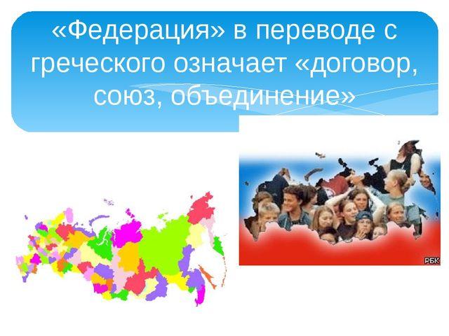 «Федерация» в переводе с греческого означает «договор, союз, объединение»