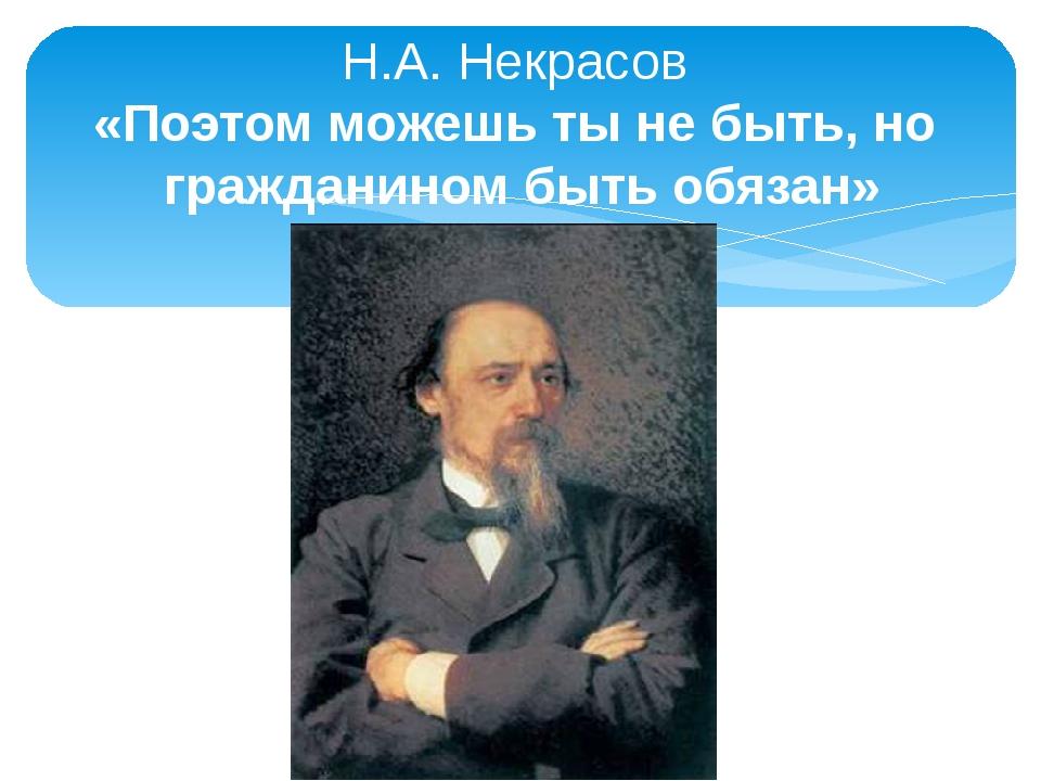 Н.А. Некрасов «Поэтом можешь ты не быть, но гражданином быть обязан»