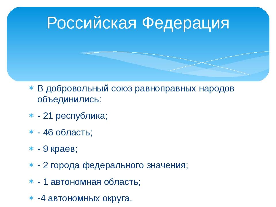 В добровольный союз равноправных народов объединились: - 21 республика; - 46...