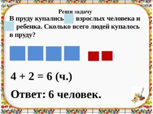 Реши задачу 4 + 2 = Ответ: 6 человек. 6 (ч.) В пруду купались 4 взрослых чело