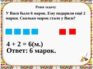 Реши задачу 4 + 2 = Ответ: 6 марок. 6(м.) У Васи было 6 марок. Ему подарили е